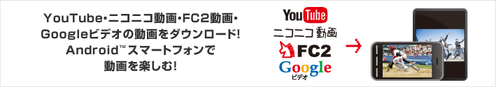 YouTube・ニコニコ動画・FC2動画・Googleビデオの動画をダウンロード!Androidスマートフォンで動画を楽しむ!