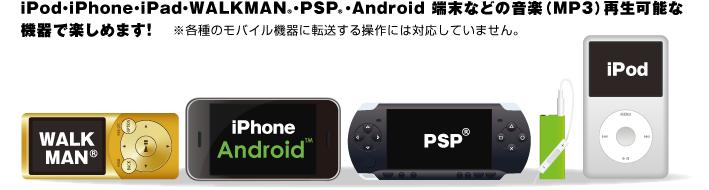 iPod・iPhone・iPad・WALKMAN・PSP・Android端末などの音楽(MP3)再生可能な機器で楽しめます!